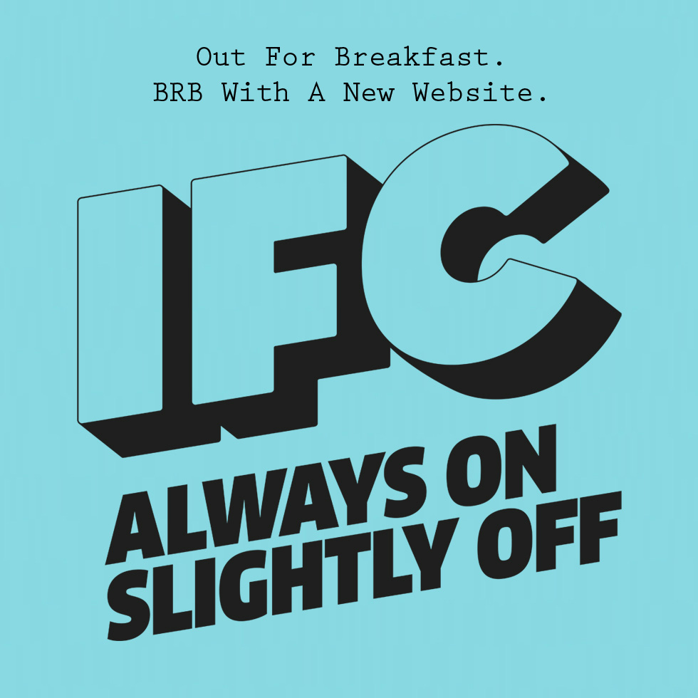 Out For Breakfast. BRB With A New Website. IFC. Always On Slightly Off