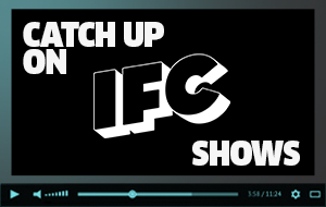 Catch Up On IFC Shows